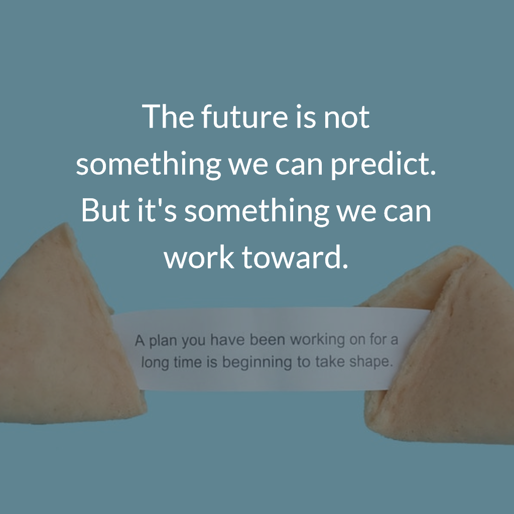 The future is not something we can predict. But it's something we can work toward.