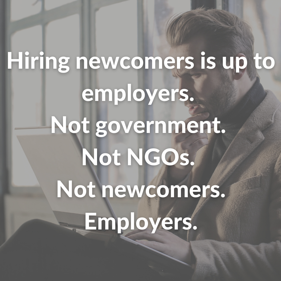Hiring newcomers is up to employers. Not government. Not NGOs. Not newcomers. Employers.